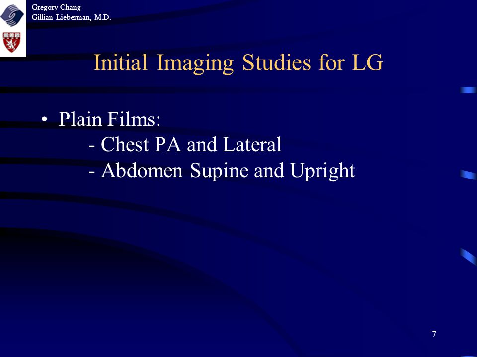 7 Initial Imaging Studies for LG Plain Films: - Chest PA and Lateral - Abdomen Supine and Upright Gregory Chang Gillian Lieberman, M.D.