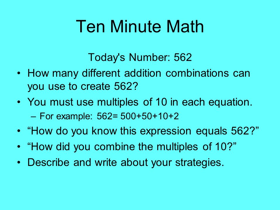 Ten Minute Math Today's Number: 562 How many different addition combinations can you use to create 562? You must use multiples of 10 in each equation.