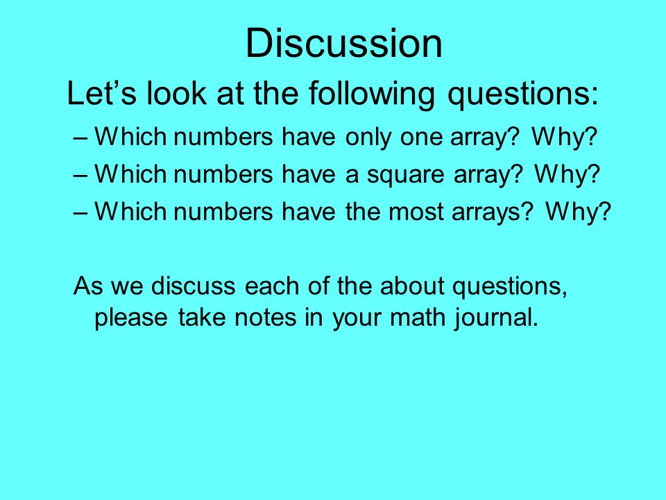 Let's look at the following questions: –Which numbers have only one array? Why? –Which numbers have a square array? Why? –Which numbers have the most