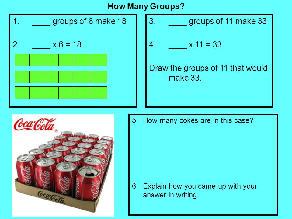 How Many Groups? 1.____ groups of 6 make 18 2.____ x 6 = 18 3.____ groups of 11 make 33 4.____ x 11 = 33 Draw the groups of 11 that would make 33. 5.H