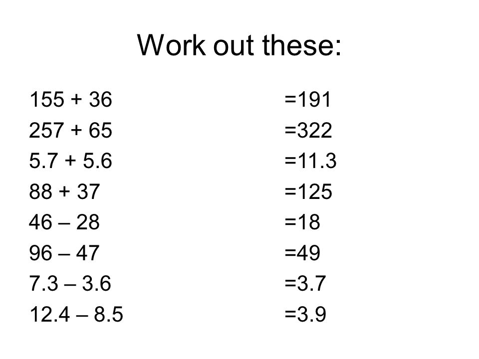 Work out these: – – – – 8.5 =191 =322 =11.3 =125 =18 =49 =3.7 =3.9