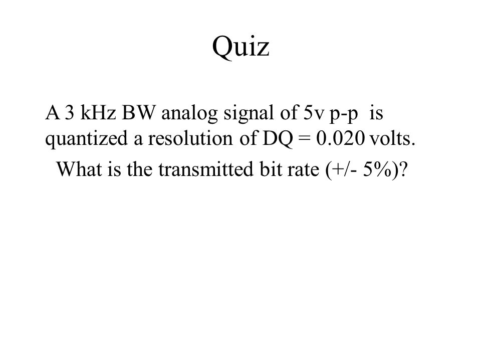 Quiz A 3 kHz BW analog signal of 5v p-p is quantized a resolution of DQ = 0.020 volts. What is the transmitted bit rate (+/- 5%)?