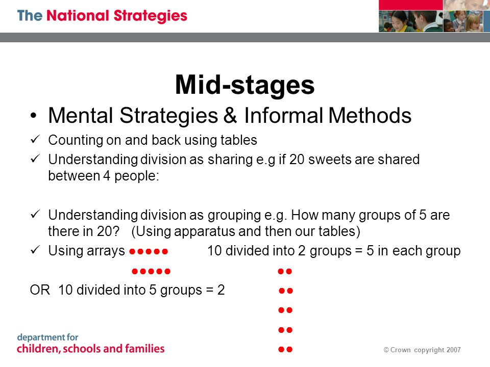 © Crown copyright 2007 Mid-stages Mental Strategies & Informal Methods Counting on and back using tables Understanding division as sharing e.g if 20 sweets are shared between 4 people: Understanding division as grouping e.g.