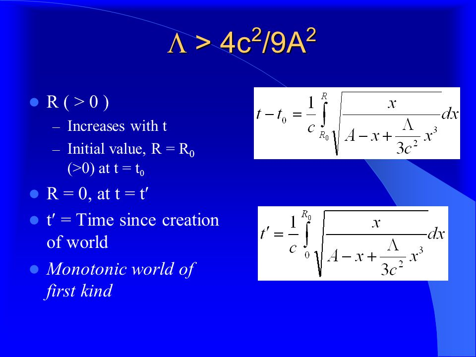  > 4c 2 /9A 2 R ( > 0 ) – Increases with t – Initial value, R = R 0 (>0) at t = t 0 R = 0, at t = t t = Time since creation of world Monotonic world of first kind