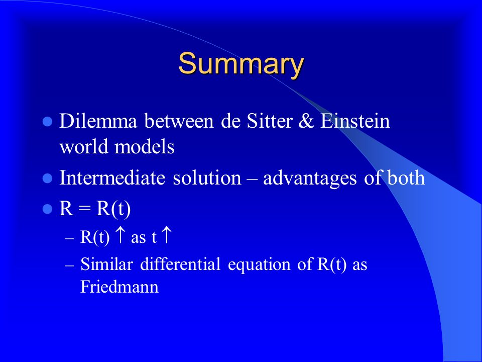 Summary Dilemma between de Sitter & Einstein world models Intermediate solution – advantages of both R = R(t) – R(t)  as t  – Similar differential equation of R(t) as Friedmann