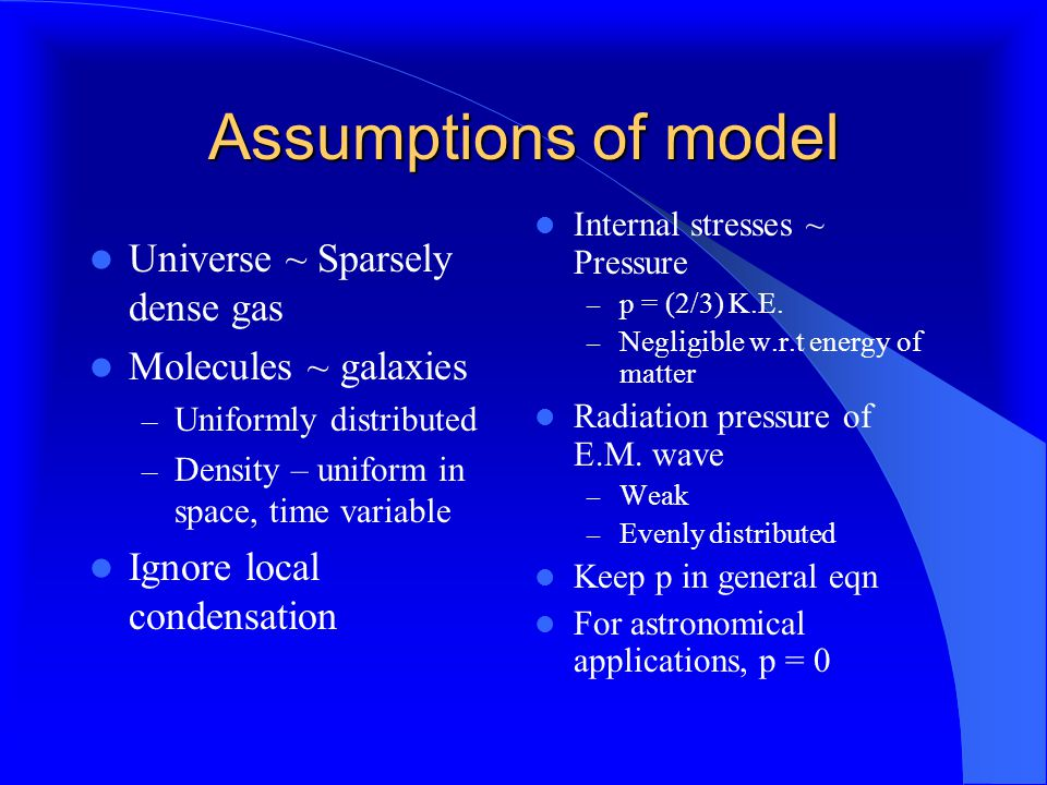 Assumptions of model Universe ~ Sparsely dense gas Molecules ~ galaxies – Uniformly distributed – Density – uniform in space, time variable Ignore local condensation Internal stresses ~ Pressure – p = (2/3) K.E.