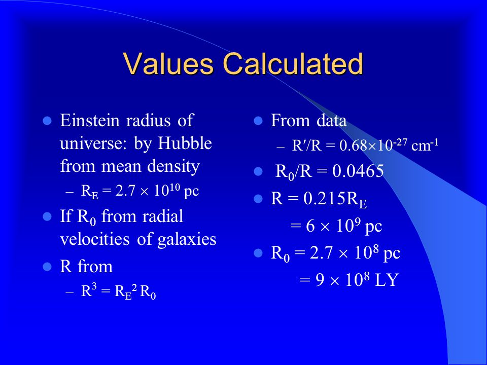 Values Calculated Einstein radius of universe: by Hubble from mean density – R E = 2.7  10 10 pc If R 0 from radial velocities of galaxies R from – R 3 = R E 2 R 0 From data – R/R = 0.68  10 -27 cm -1 R 0 /R = 0.0465 R = 0.215R E = 6  10 9 pc R 0 = 2.7  10 8 pc = 9  10 8 LY
