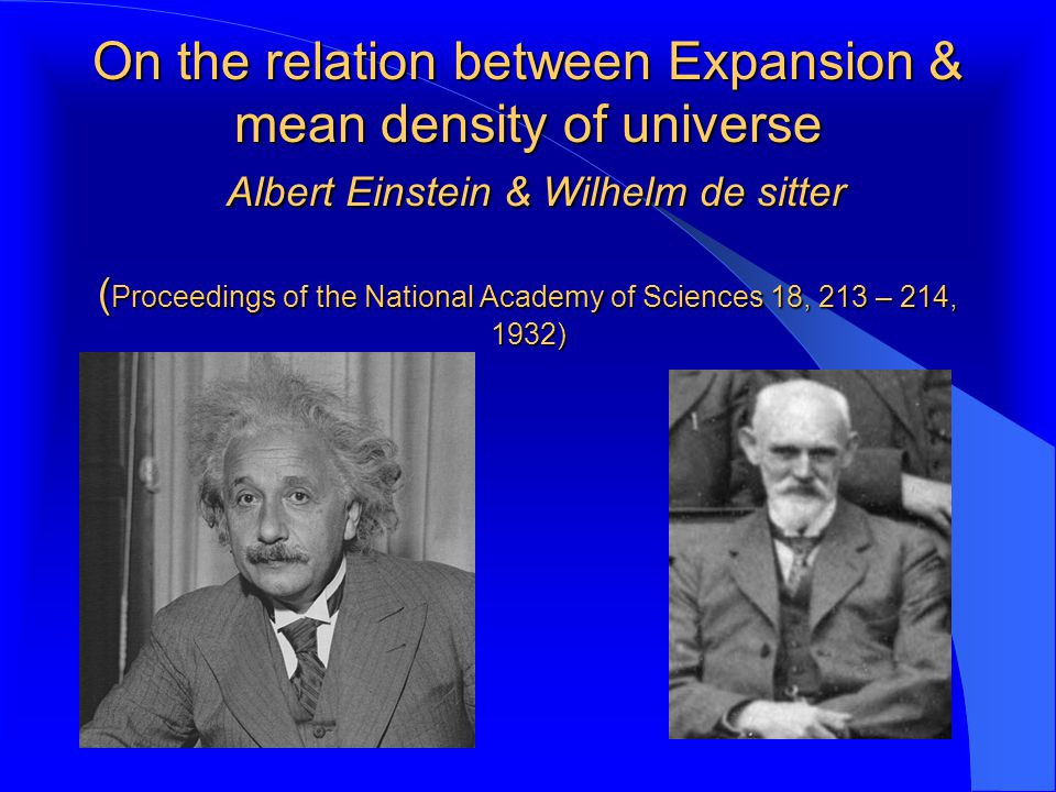 On the relation between Expansion & mean density of universe Albert Einstein & Wilhelm de sitter ( Proceedings of the National Academy of Sciences 18, 213 – 214, 1932)