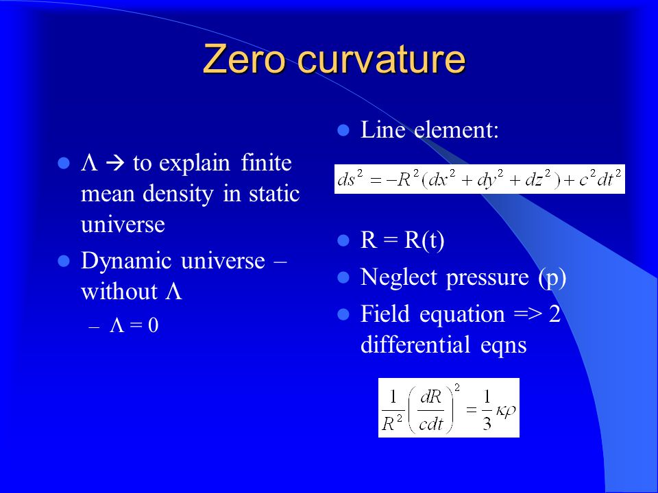 Zero curvature   to explain finite mean density in static universe Dynamic universe – without  –  = 0 Line element: R = R(t) Neglect pressure (p) Field equation => 2 differential eqns