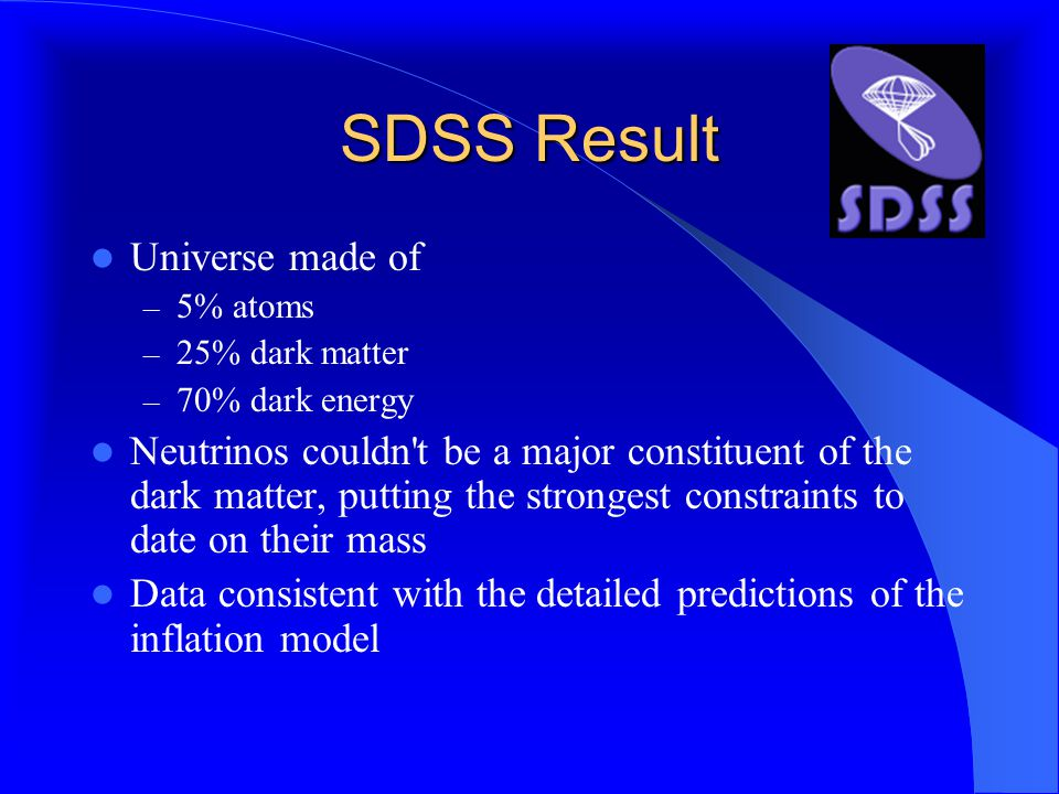 SDSS Result Universe made of – 5% atoms – 25% dark matter – 70% dark energy Neutrinos couldn t be a major constituent of the dark matter, putting the strongest constraints to date on their mass Data consistent with the detailed predictions of the inflation model