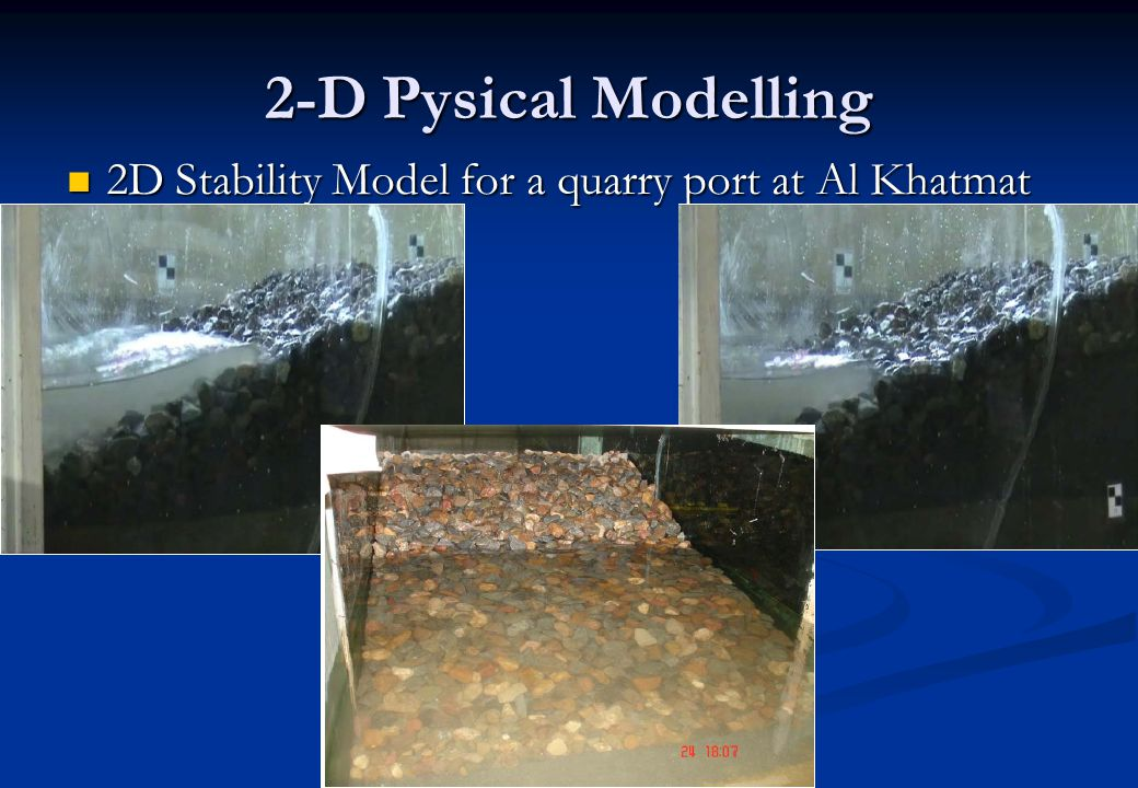 2-D Pysical Modelling 2D Stability Model for a quarry port at Al Khatmat 2D Stability Model for a quarry port at Al Khatmat
