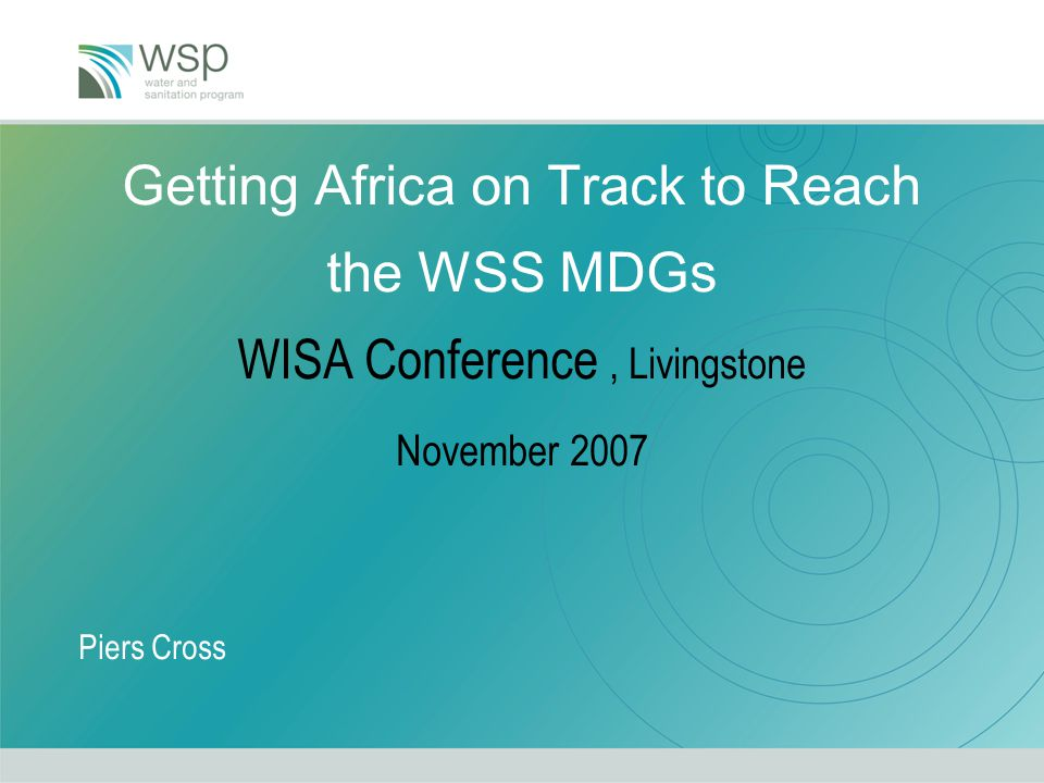 Getting Africa on Track to Reach the WSS MDGs WISA Conference, Livingstone November 2007 Piers Cross