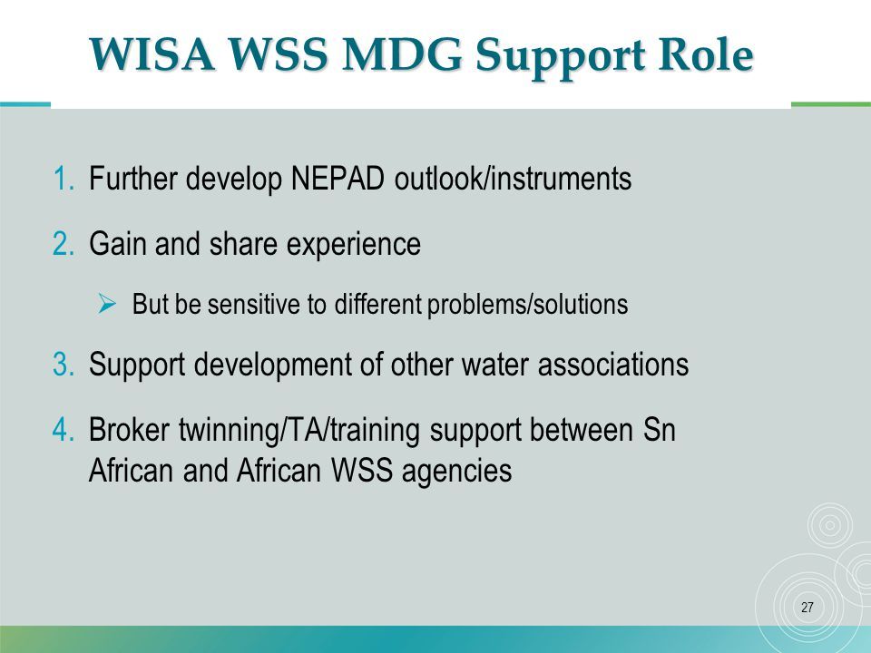 27 WISA WSS MDG Support Role 1.Further develop NEPAD outlook/instruments 2.Gain and share experience  But be sensitive to different problems/solutions 3.Support development of other water associations 4.Broker twinning/TA/training support between Sn African and African WSS agencies