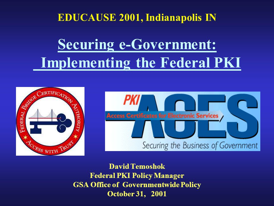 EDUCAUSE 2001, Indianapolis IN Securing e-Government: Implementing the Federal PKI David Temoshok Federal PKI Policy Manager GSA Office of Governmentwide Policy October 31, 2001