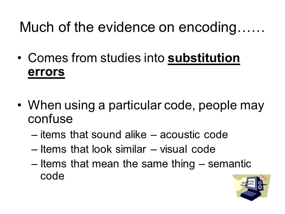 Much of the evidence on encoding…… Comes from studies into substitution errors When using a particular code, people may confuse –items that sound alik