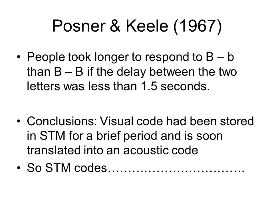 Posner & Keele (1967) People took longer to respond to B – b than B – B if the delay between the two letters was less than 1.5 seconds. Conclusions: V