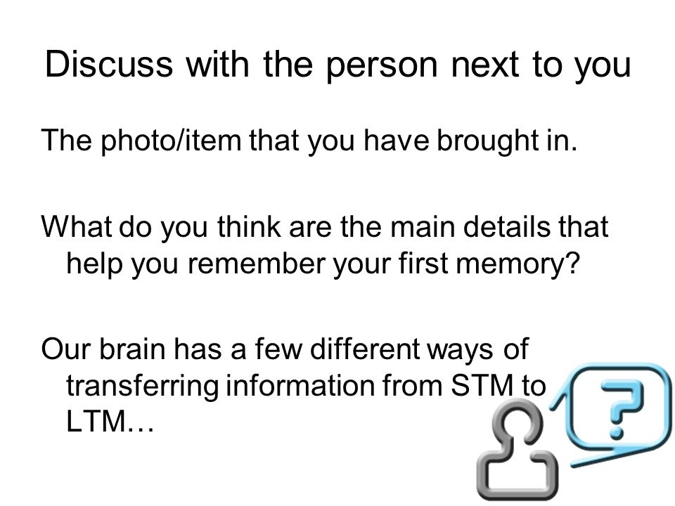 Discuss with the person next to you The photo/item that you have brought in. What do you think are the main details that help you remember your first