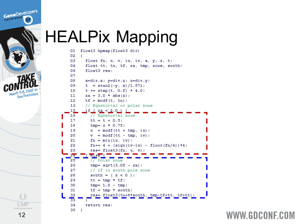 12 HEALPix Mapping 01 float3 hpmap(float3 dir) 02 { 03 float fn, u, v, iu, iv, x, y, z, t; 04 float tt, tn, tf, za, tmp, zone, south; 06 float3 res; 0
