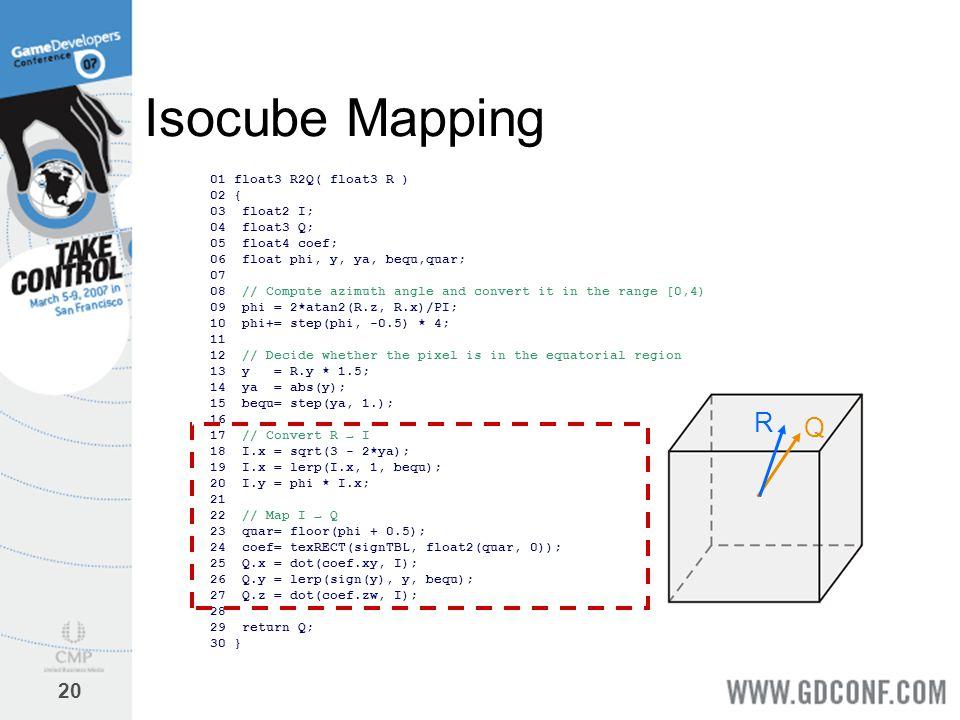 20 Isocube Mapping 01 float3 R2Q( float3 R ) 02 { 03 float2 I; 04 float3 Q; 05 float4 coef; 06 float phi, y, ya, bequ,quar; 07 08 // Compute azimuth a