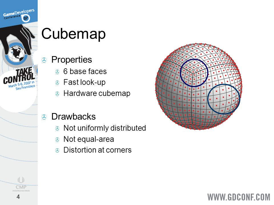 4 Cubemap  Properties  6 base faces  Fast look-up  Hardware cubemap  Drawbacks  Not uniformly distributed  Not equal-area  Distortion at corne