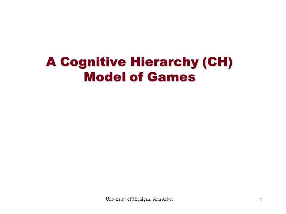 1 University of Michigan, Ann Arbor A Cognitive Hierarchy (CH) Model of Games