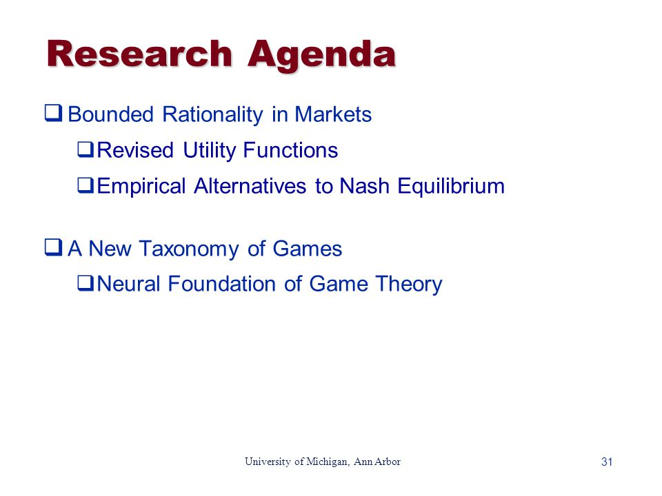 31 University of Michigan, Ann Arbor Research Agenda  Bounded Rationality in Markets  Revised Utility Functions  Empirical Alternatives to Nash Equilibrium  A New Taxonomy of Games  Neural Foundation of Game Theory