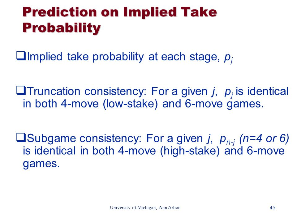 45 University of Michigan, Ann Arbor Prediction on Implied Take Probability  Implied take probability at each stage, p j  Truncation consistency: For a given j, p j is identical in both 4-move (low-stake) and 6-move games.