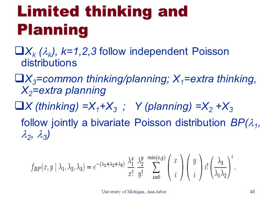 48 University of Michigan, Ann Arbor Limited thinking and Planning  X k ( k ), k=1,2,3 follow independent Poisson distributions  X 3 =common thinking/planning; X 1 =extra thinking, X 2 =extra planning  X (thinking) =X 1 +X 3 ; Y (planning) =X 2 +X 3 follow jointly a bivariate Poisson distribution BP( 1, 2, 3 )