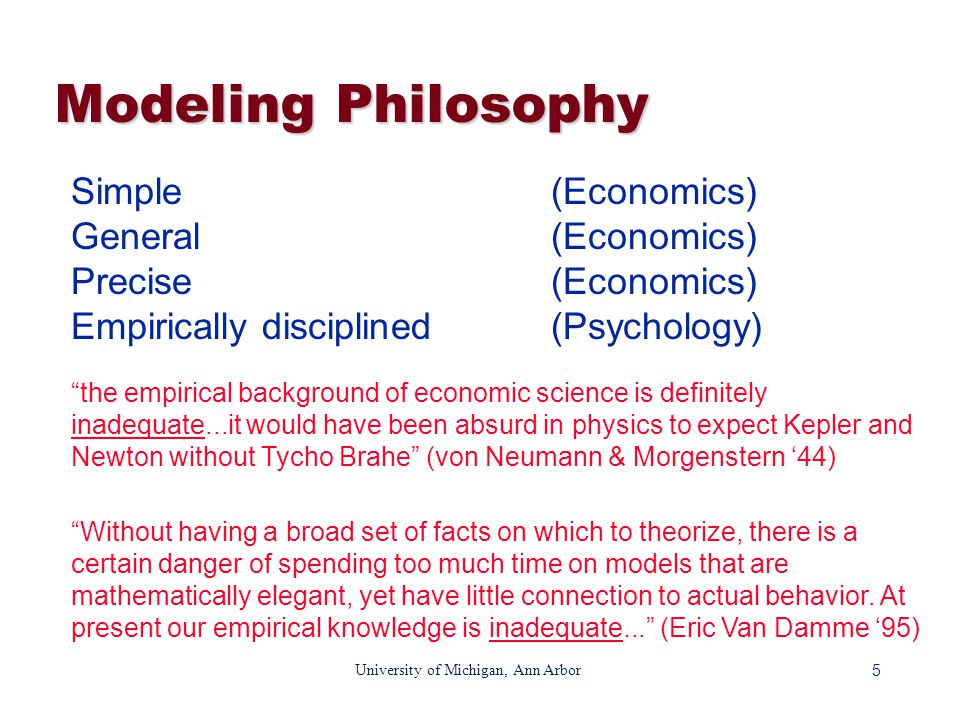 5 University of Michigan, Ann Arbor Modeling Philosophy Simple(Economics) General(Economics) Precise(Economics) Empirically disciplined(Psychology) the empirical background of economic science is definitely inadequate...it would have been absurd in physics to expect Kepler and Newton without Tycho Brahe (von Neumann & Morgenstern '44) Without having a broad set of facts on which to theorize, there is a certain danger of spending too much time on models that are mathematically elegant, yet have little connection to actual behavior.
