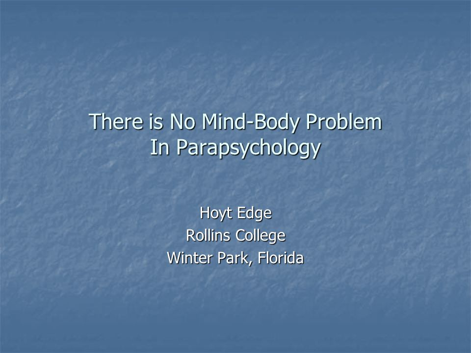 There is No Mind-Body Problem In Parapsychology Hoyt Edge Rollins College Winter Park, Florida