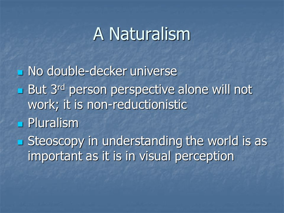 A Naturalism No double-decker universe No double-decker universe But 3 rd person perspective alone will not work; it is non-reductionistic But 3 rd person perspective alone will not work; it is non-reductionistic Pluralism Pluralism Steoscopy in understanding the world is as important as it is in visual perception Steoscopy in understanding the world is as important as it is in visual perception