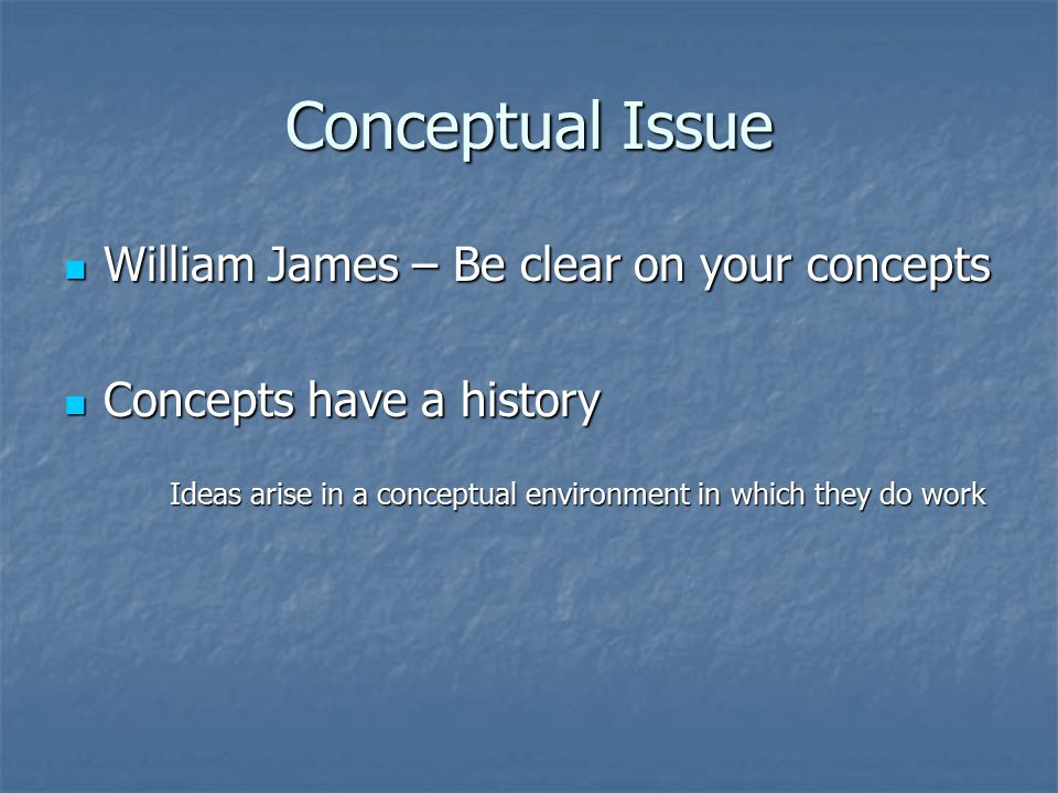 Conceptual Issue William James – Be clear on your concepts William James – Be clear on your concepts Concepts have a history Concepts have a history Ideas arise in a conceptual environment in which they do work