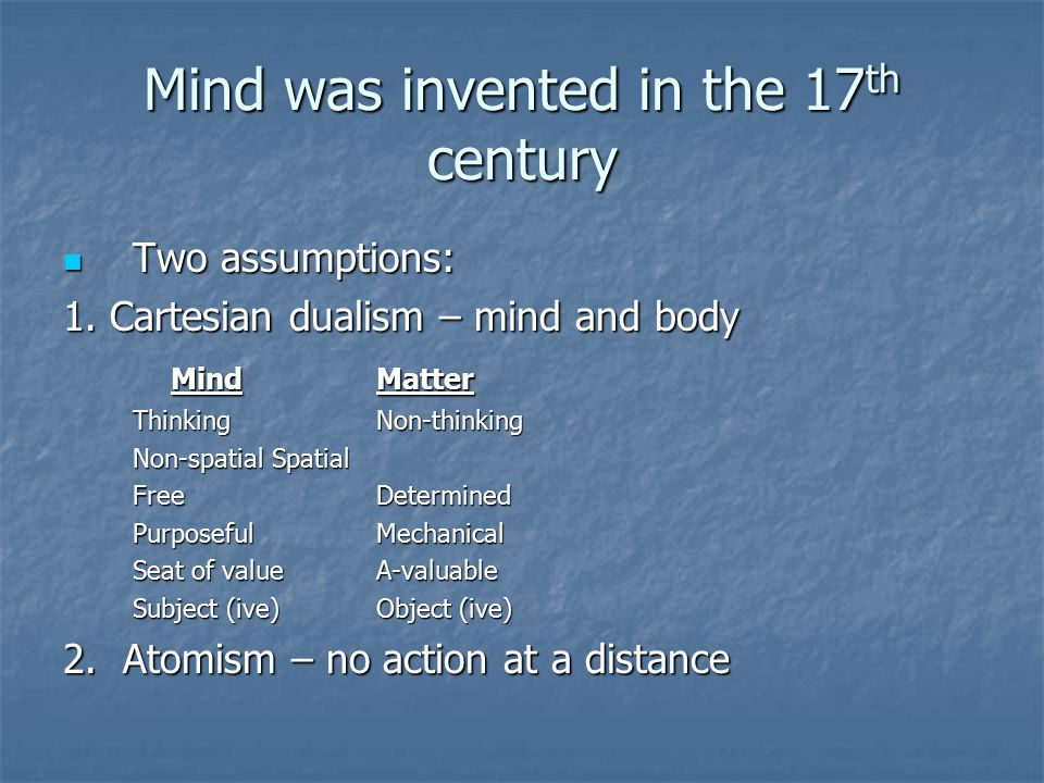 Mind was invented in the 17 th century Two assumptions: Two assumptions: 1.