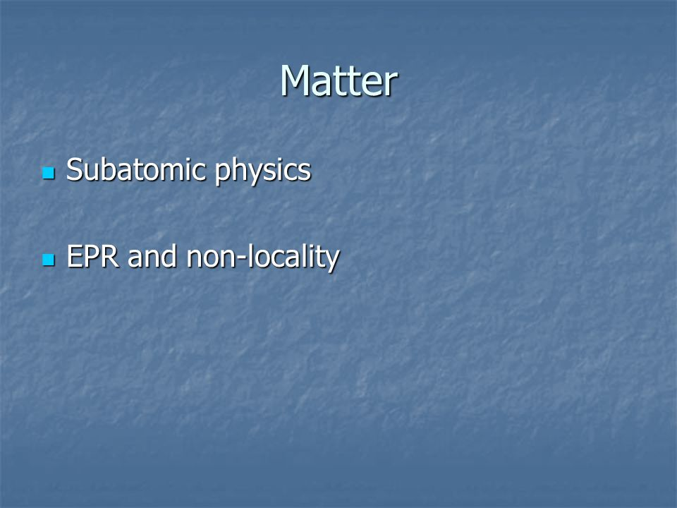 Matter Subatomic physics Subatomic physics EPR and non-locality EPR and non-locality