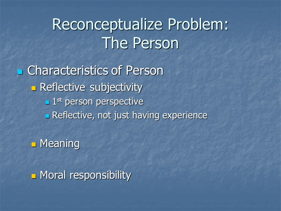 Reconceptualize Problem: The Person Characteristics of Person Characteristics of Person Reflective subjectivity Reflective subjectivity 1 st person perspective 1 st person perspective Reflective, not just having experience Reflective, not just having experience Meaning Meaning Moral responsibility Moral responsibility