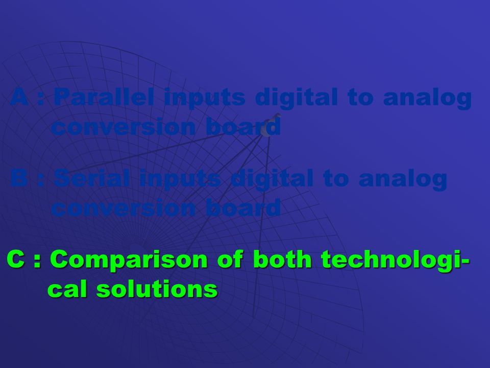 A : Parallel inputs digital to analog conversion board B : Serial inputs digital to analog conversion board C : Comparison of both technologi- cal solutions cal solutions