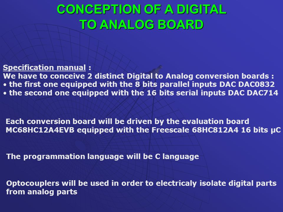 CONCEPTION OF A DIGITAL TO ANALOG BOARD Specification manual : We have to conceive 2 distinct Digital to Analog conversion boards : the first one equipped with the 8 bits parallel inputs DAC DAC0832 the second one equipped with the 16 bits serial inputs DAC DAC714 Each conversion board will be driven by the evaluation board MC68HC12A4EVB equipped with the Freescale 68HC812A4 16 bits µC The programmation language will be C language Optocouplers will be used in order to electricaly isolate digital parts from analog parts