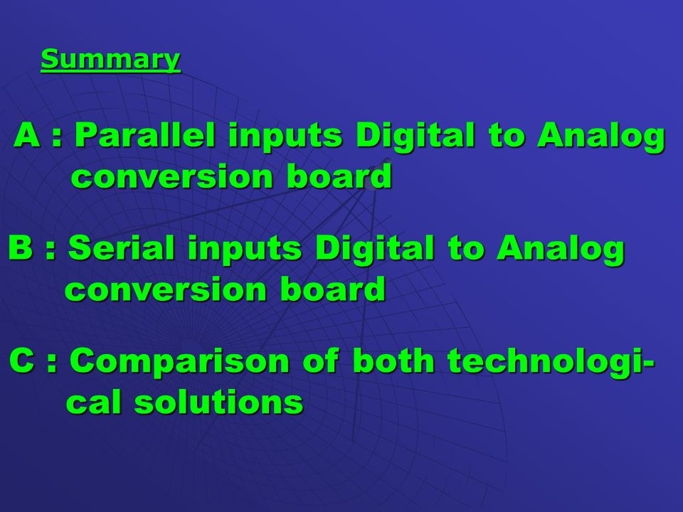 Summary A : Parallel inputs Digital to Analog conversion board conversion board B : Serial inputs Digital to Analog conversion board conversion board