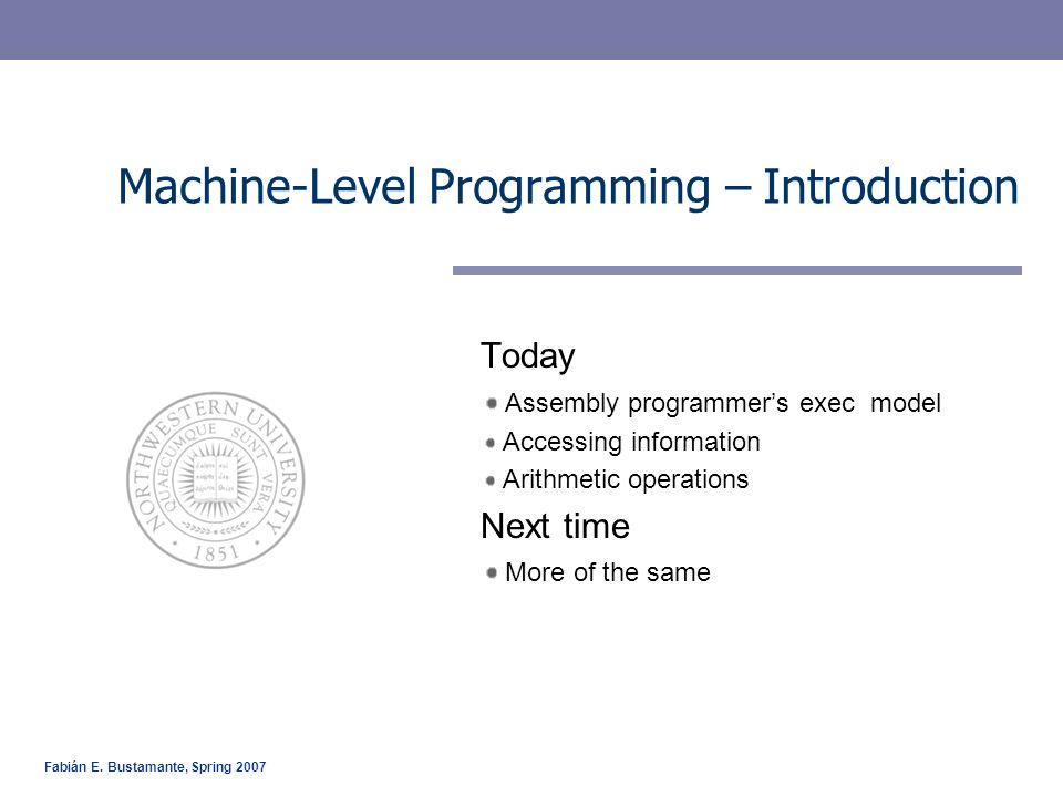 Fabián E. Bustamante, Spring 2007 Machine-Level Programming – Introduction Today Assembly programmer's exec model Accessing information Arithmetic ope