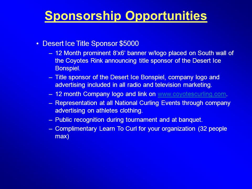 Sponsorship Opportunities Desert Ice Title Sponsor $5000 –12 Month prominent 8'x6' banner w/logo placed on South wall of the Coyotes Rink announcing title sponsor of the Desert Ice Bonspiel.