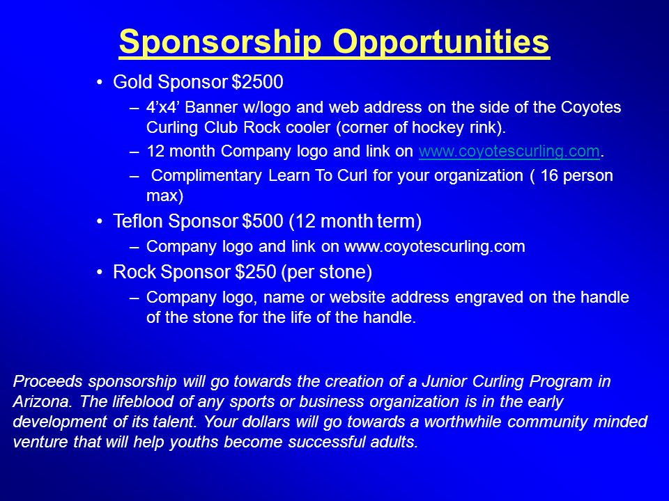 Sponsorship Opportunities Gold Sponsor $2500 –4'x4' Banner w/logo and web address on the side of the Coyotes Curling Club Rock cooler (corner of hocke