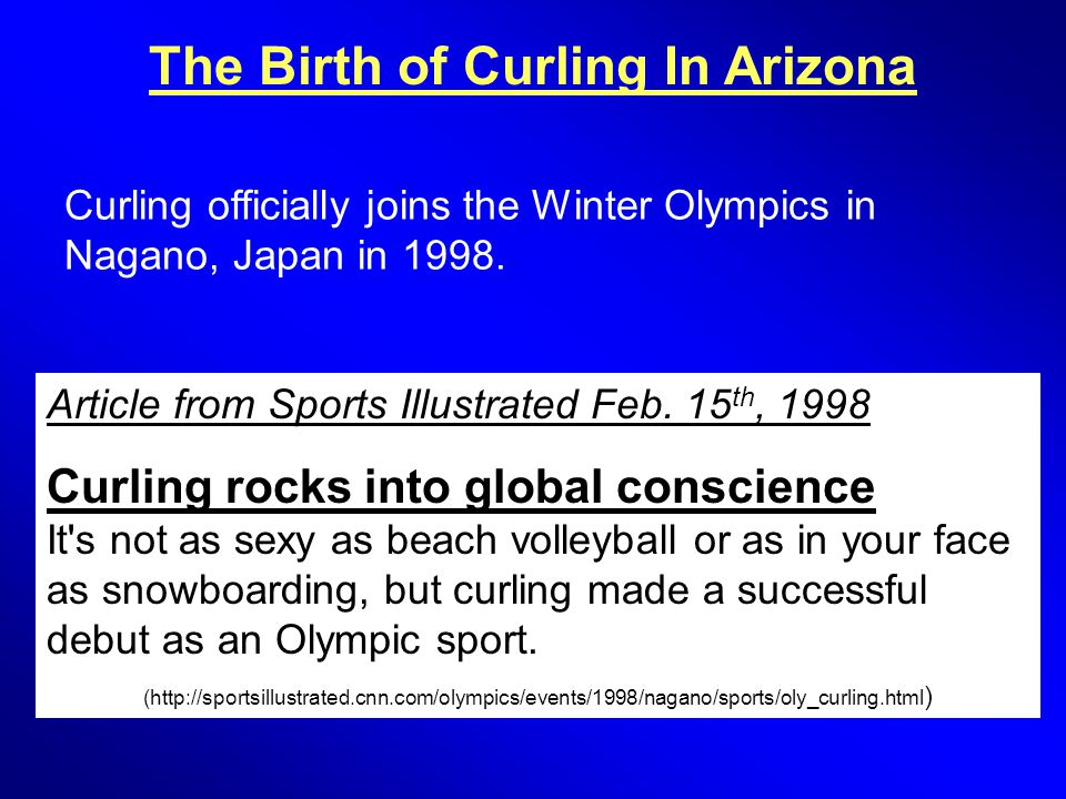 The Birth of Curling In Arizona Article from Sports Illustrated Feb. 15 th, 1998 Curling rocks into global conscience It's not as sexy as beach volley