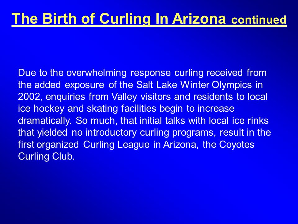 The Birth of Curling In Arizona continued Due to the overwhelming response curling received from the added exposure of the Salt Lake Winter Olympics in 2002, enquiries from Valley visitors and residents to local ice hockey and skating facilities begin to increase dramatically.