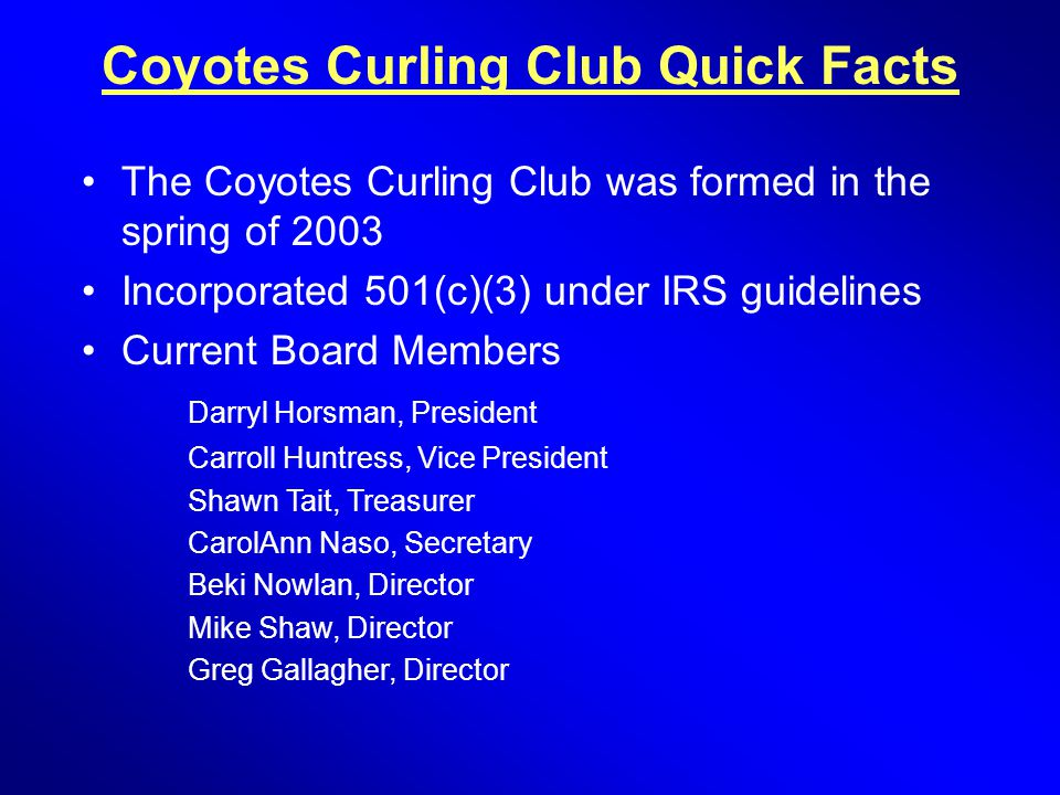 Coyotes Curling Club Quick Facts The Coyotes Curling Club was formed in the spring of 2003 Incorporated 501(c)(3) under IRS guidelines Current Board M