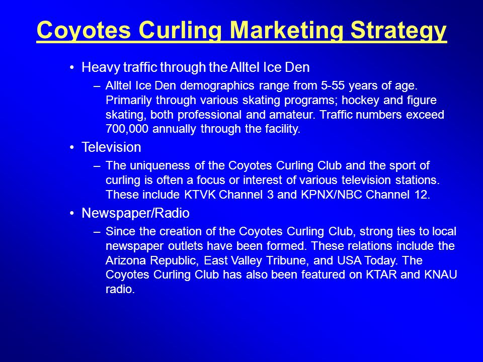 Coyotes Curling Marketing Strategy Heavy traffic through the Alltel Ice Den –Alltel Ice Den demographics range from 5-55 years of age. Primarily throu