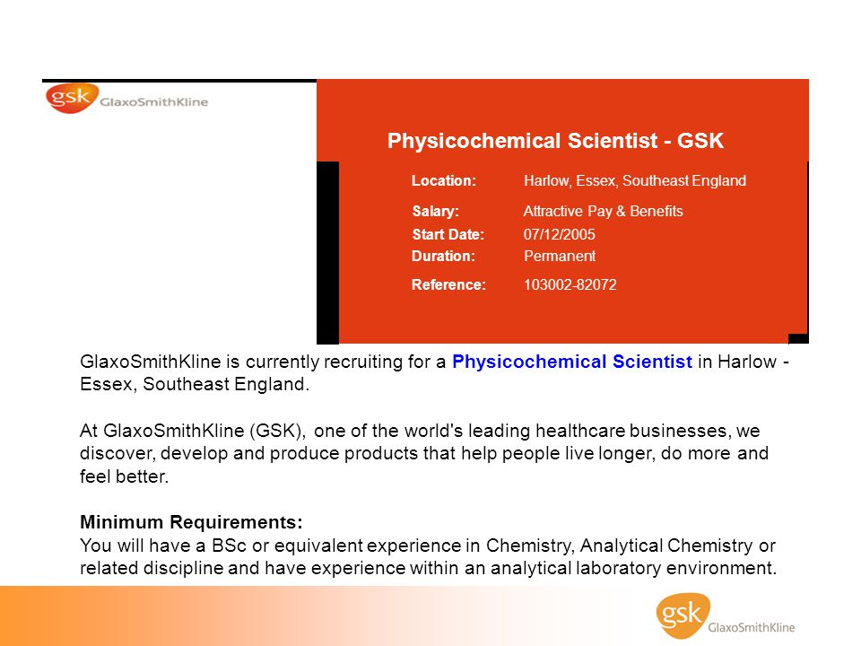 Physicochemical Scientist - GSK 103002-82072Reference: PermanentDuration: 07/12/2005Start Date: Attractive Pay & BenefitsSalary: Harlow, Essex, Southe