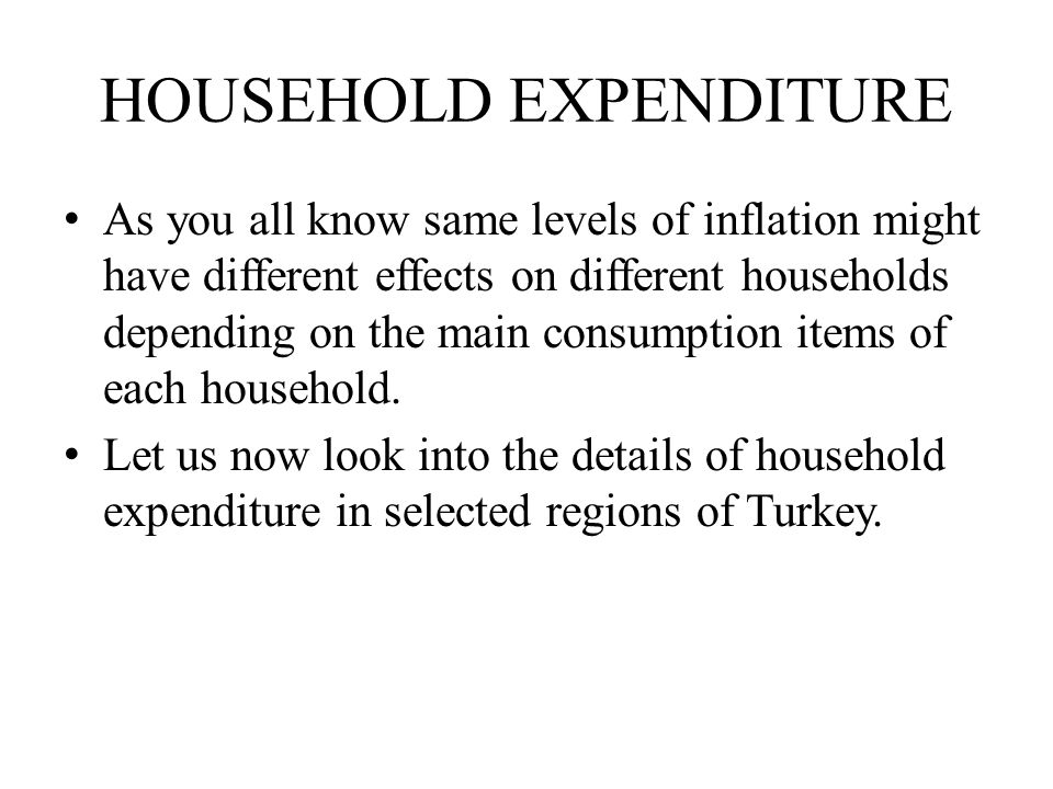HOUSEHOLD EXPENDITURE As you all know same levels of inflation might have different effects on different households depending on the main consumption items of each household.