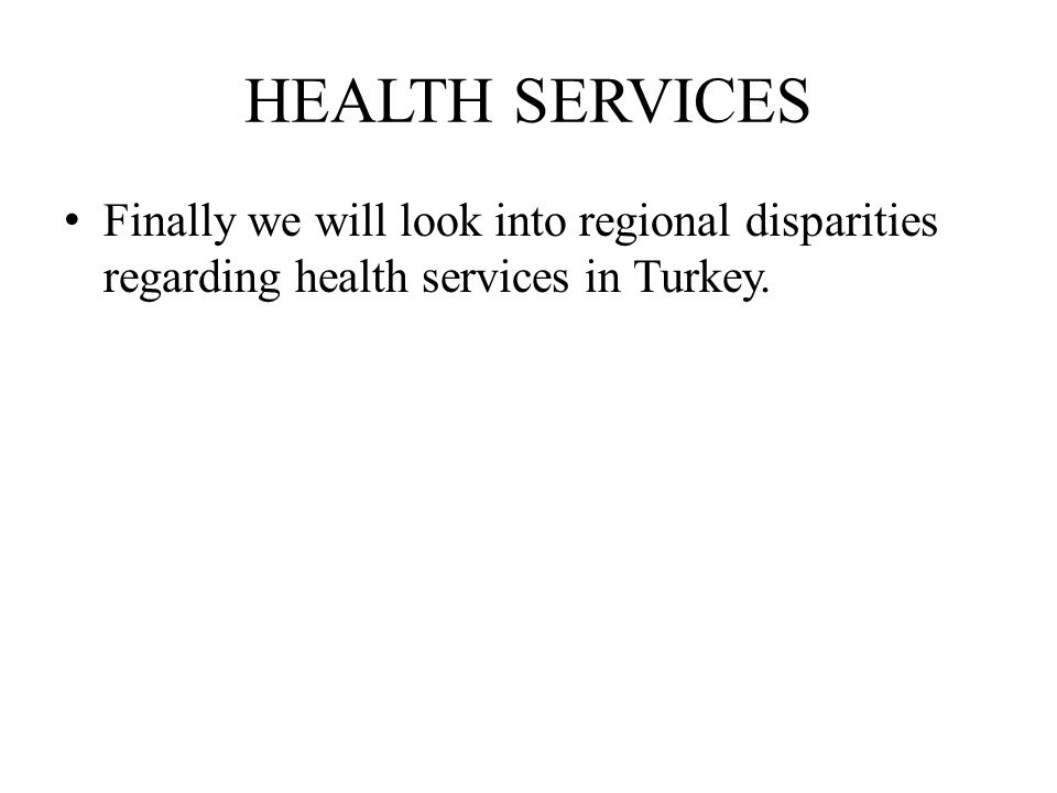 HEALTH SERVICES Finally we will look into regional disparities regarding health services in Turkey.