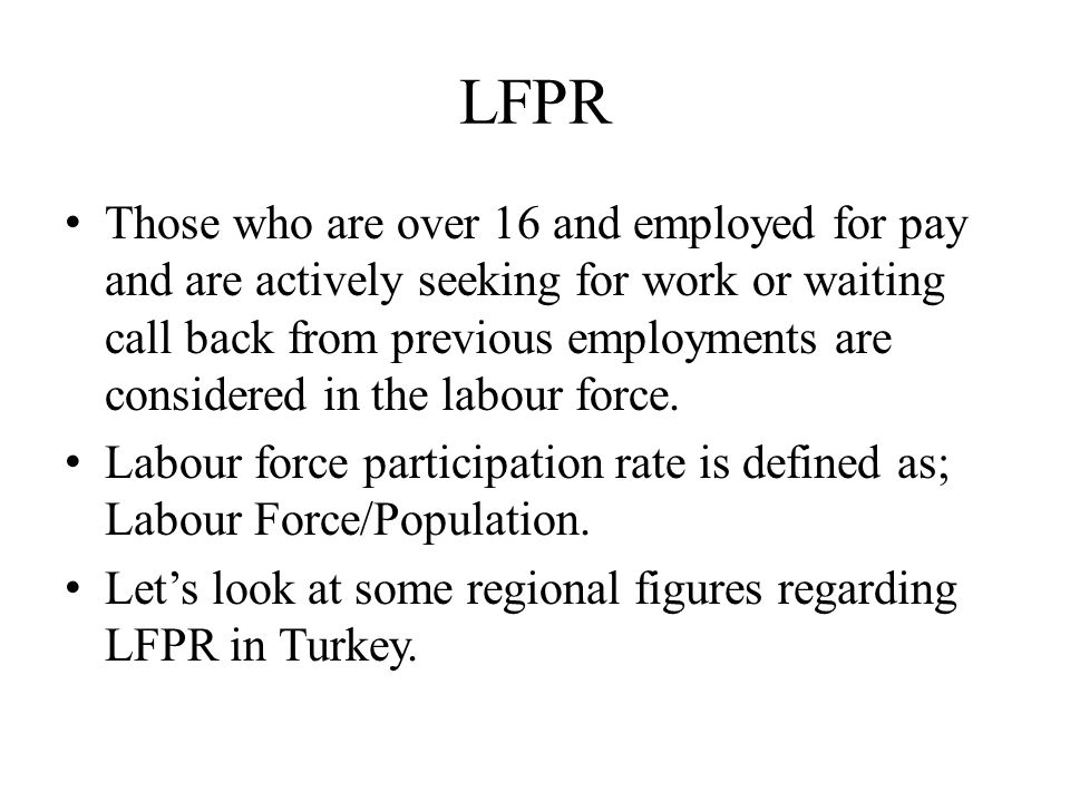 LFPR Those who are over 16 and employed for pay and are actively seeking for work or waiting call back from previous employments are considered in the labour force.