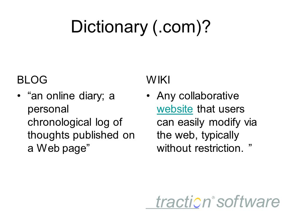 "Dictionary (.com)? BLOG ""an online diary; a personal chronological log of thoughts published on a Web page"" WIKI Any collaborative website that users"